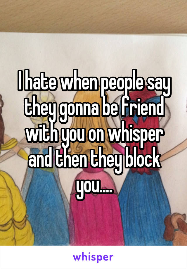 I hate when people say they gonna be friend with you on whisper and then they block you....
