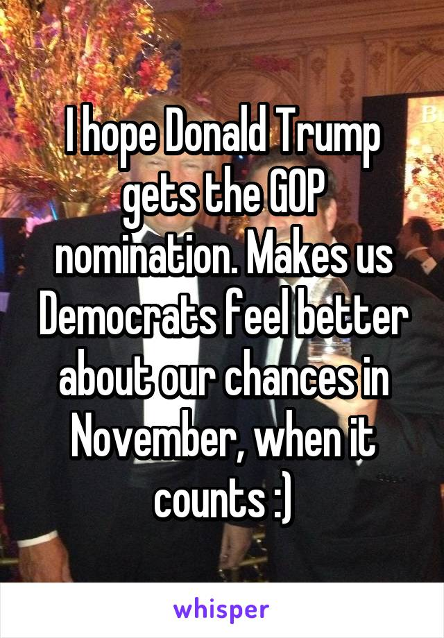 I hope Donald Trump gets the GOP nomination. Makes us Democrats feel better about our chances in November, when it counts :)