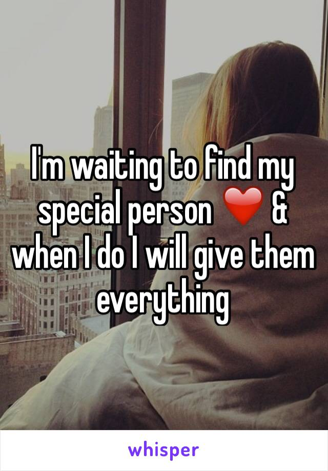 I'm waiting to find my special person ❤️ & when I do I will give them everything