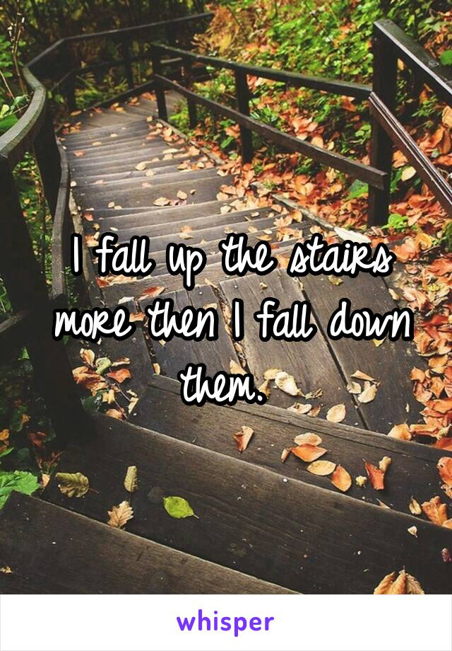 I fall up the stairs more then I fall down them.