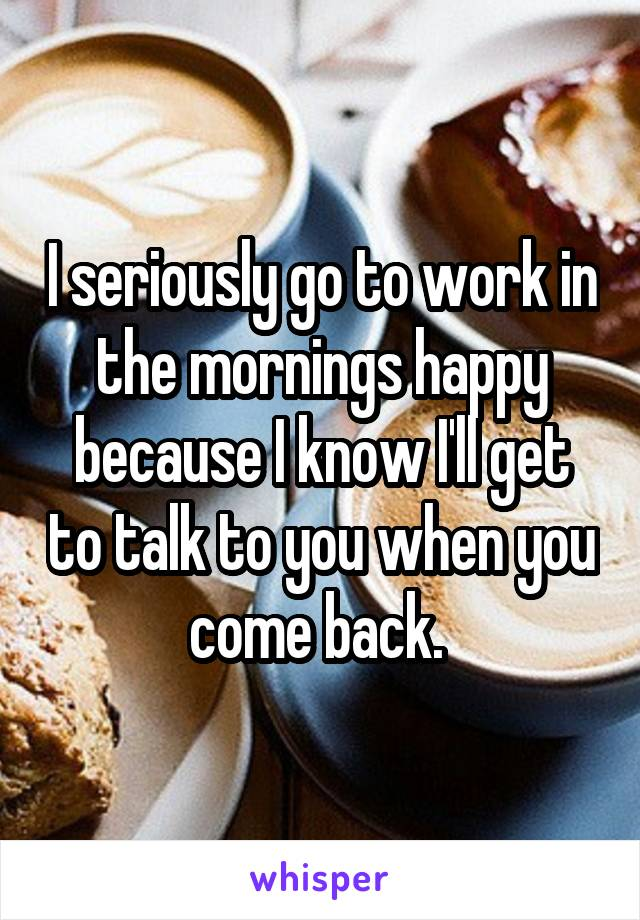 I seriously go to work in the mornings happy because I know I'll get to talk to you when you come back.