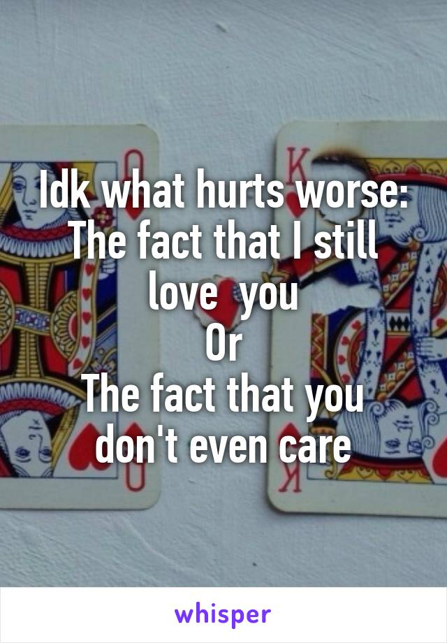 Idk what hurts worse: The fact that I still love  you Or The fact that you don't even care