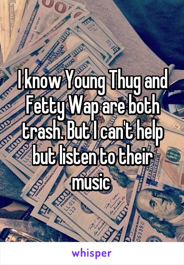 I know Young Thug and Fetty Wap are both trash. But I can't help but listen to their music