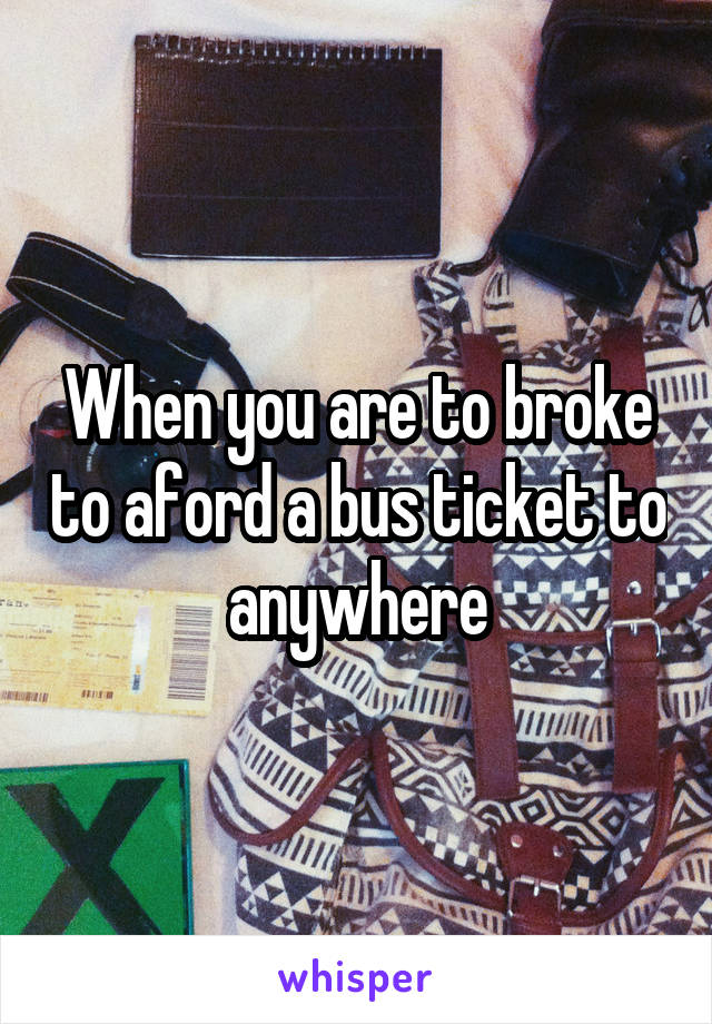 When you are to broke to aford a bus ticket to anywhere