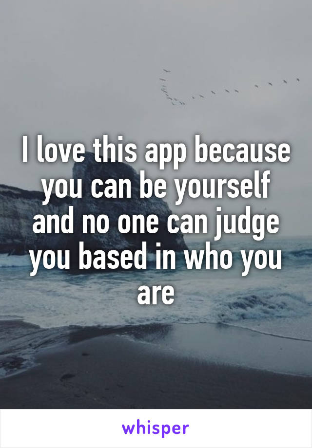 I love this app because you can be yourself and no one can judge you based in who you are