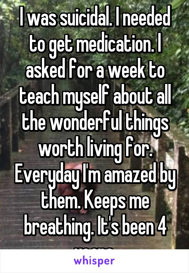 I was suicidal. I needed to get medication. I asked for a week to teach myself about all the wonderful things worth living for. Everyday I'm amazed by them. Keeps me breathing. It's been 4 years.