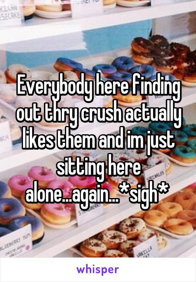 Everybody here finding out thry crush actually likes them and im just sitting here alone...again...*sigh*