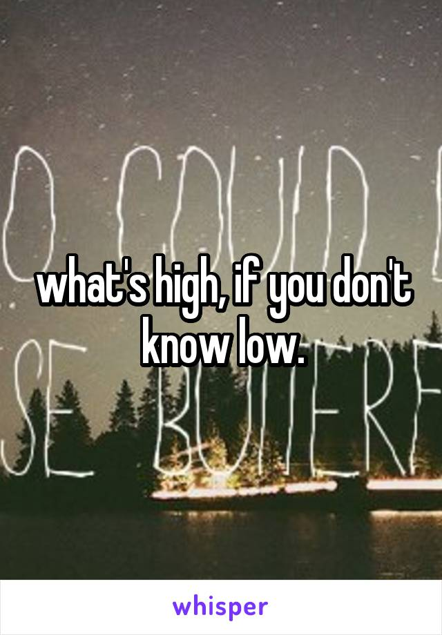 what's high, if you don't know low.