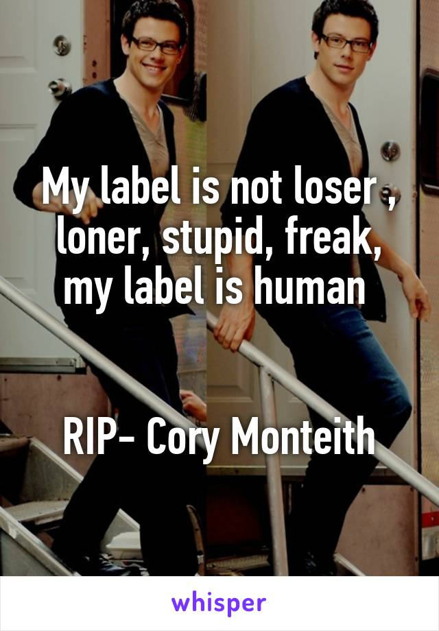 My label is not loser , loner, stupid, freak, my label is human    RIP- Cory Monteith
