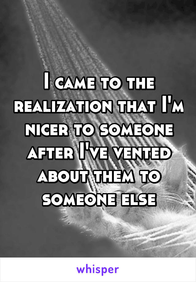 I came to the realization that I'm nicer to someone after I've vented about them to someone else