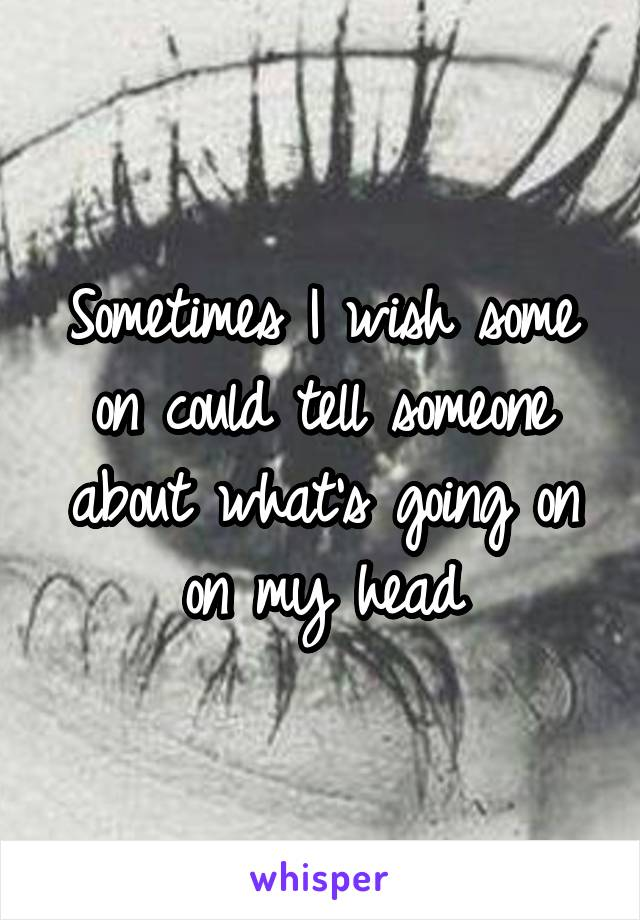 Sometimes I wish some on could tell someone about what's going on on my head