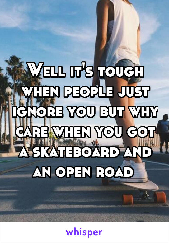 Well it's tough when people just ignore you but why care when you got a skateboard and an open road