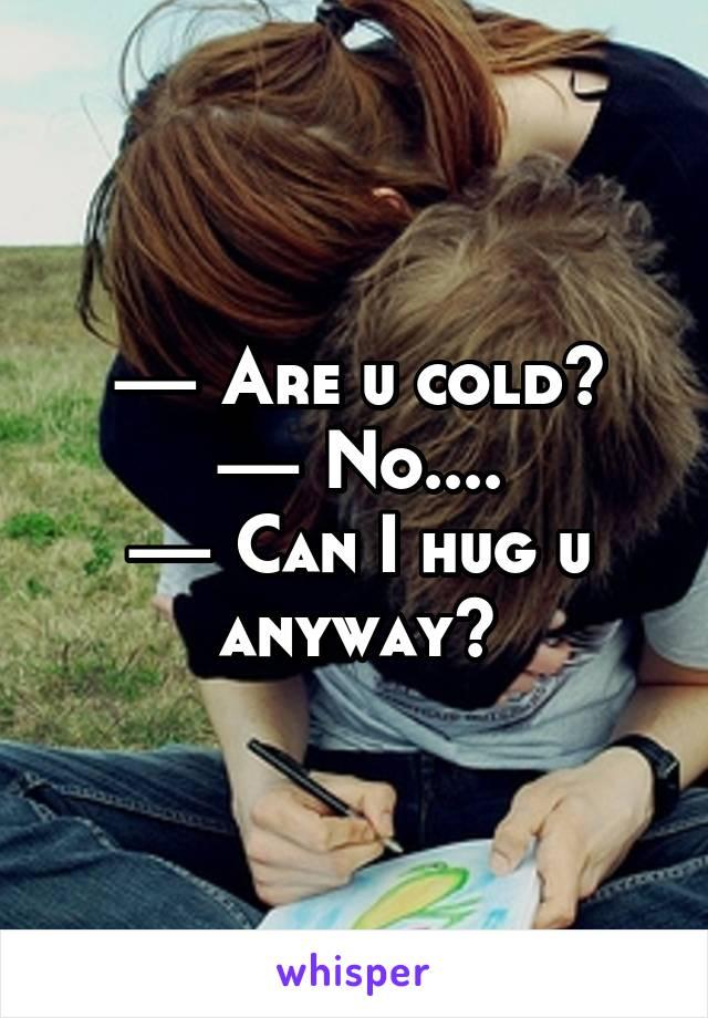 — Are u cold? — No.... — Can I hug u anyway?