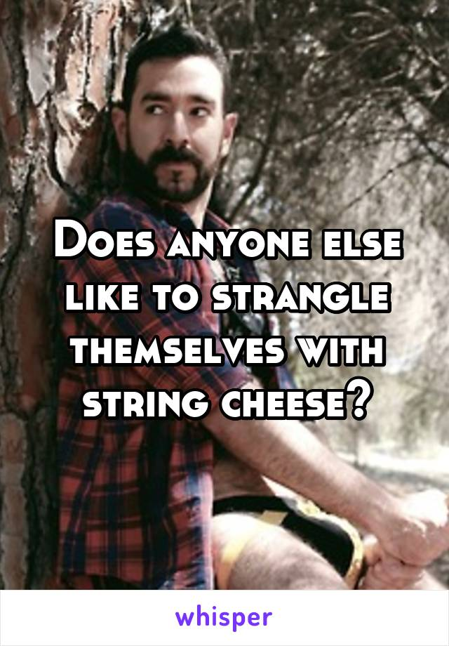 Does anyone else like to strangle themselves with string cheese?