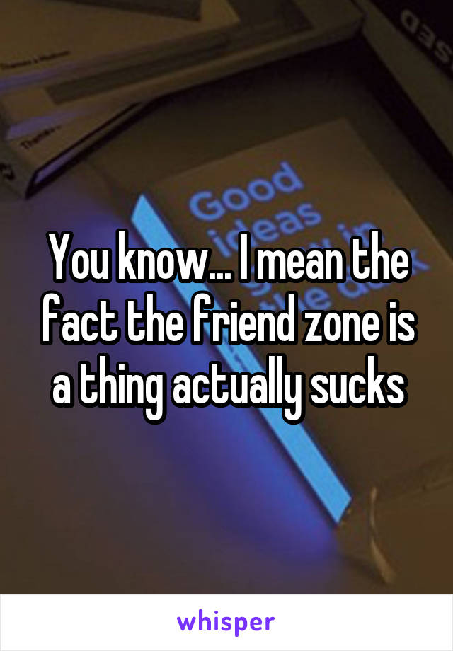 You know... I mean the fact the friend zone is a thing actually sucks
