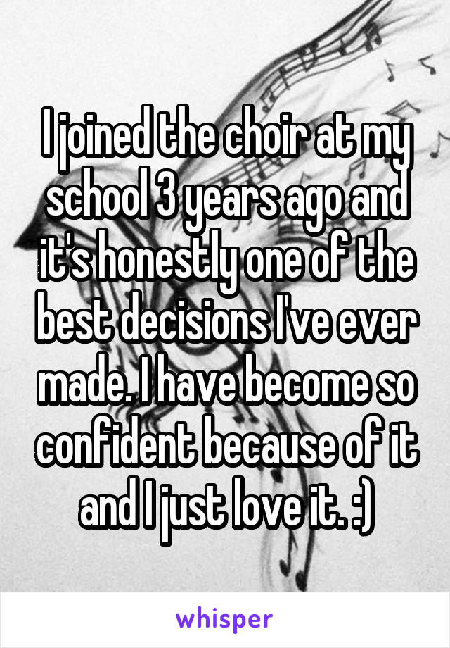 I joined the choir at my school 3 years ago and it's honestly one of the best decisions I've ever made. I have become so confident because of it and I just love it. :)