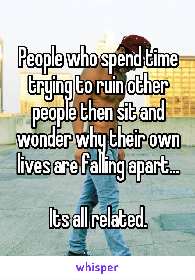 People who spend time trying to ruin other people then sit and wonder why their own lives are falling apart...  Its all related.