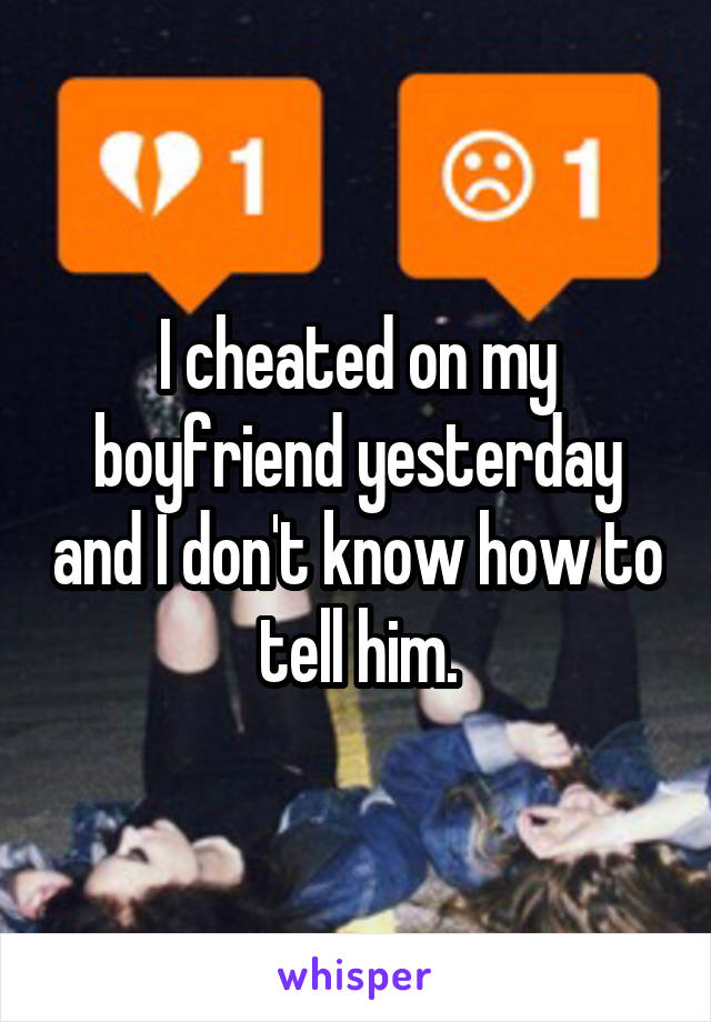 I cheated on my boyfriend yesterday and I don't know how to tell him.
