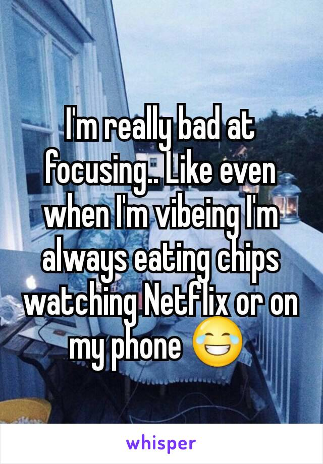 I'm really bad at focusing.. Like even when I'm vibeing I'm always eating chips watching Netflix or on my phone 😂