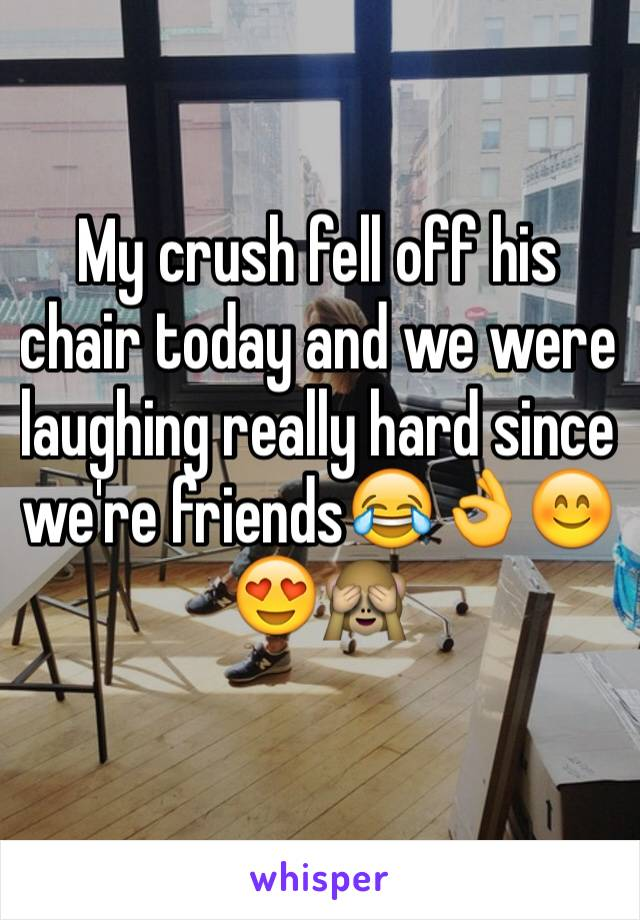 My crush fell off his chair today and we were laughing really hard since we're friends😂👌😊😍🙈
