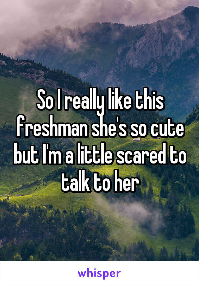 So I really like this freshman she's so cute but I'm a little scared to talk to her