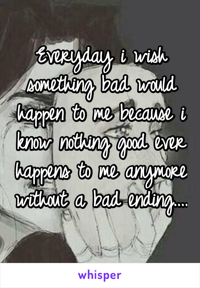 Everyday i wish something bad would happen to me because i know nothing good ever happens to me anymore without a bad ending....