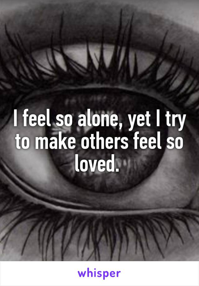 I feel so alone, yet I try to make others feel so loved.