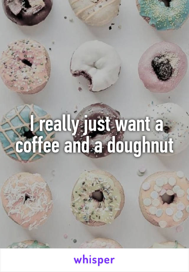 I really just want a coffee and a doughnut