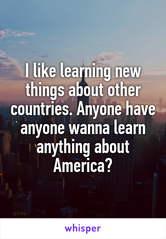 I like learning new things about other countries. Anyone have anyone wanna learn anything about America?