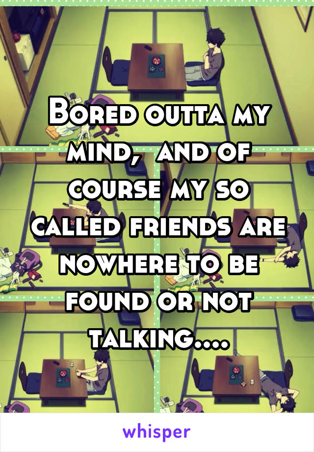 Bored outta my mind,  and of course my so called friends are nowhere to be found or not talking....