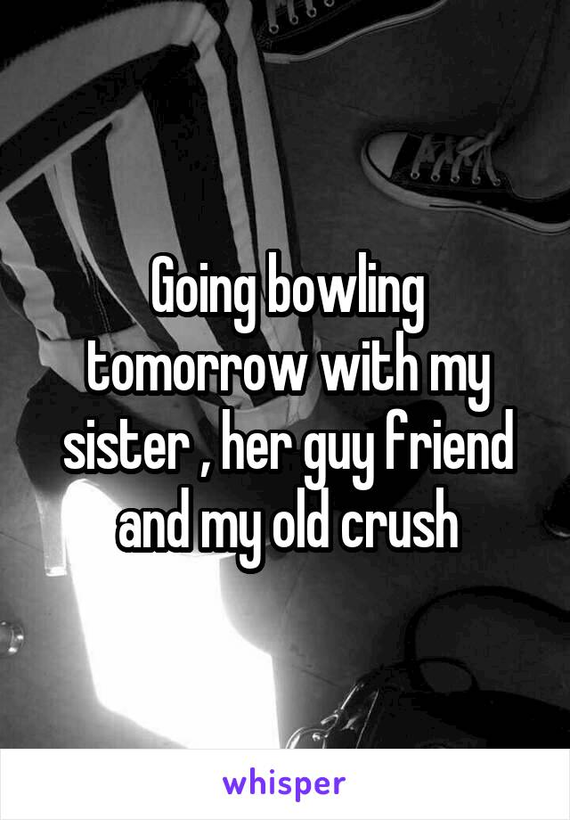 Going bowling tomorrow with my sister , her guy friend and my old crush