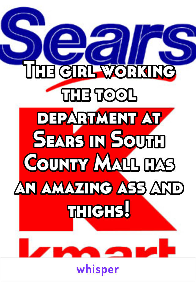 The girl working the tool department at Sears in South County Mall has an amazing ass and thighs!