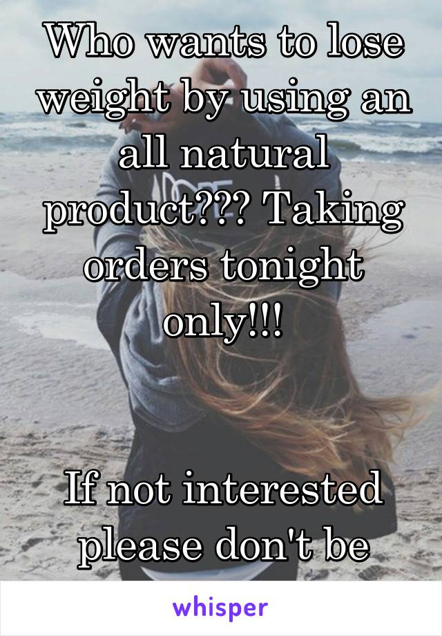 Who wants to lose weight by using an all natural product??? Taking orders tonight only!!!   If not interested please don't be rude