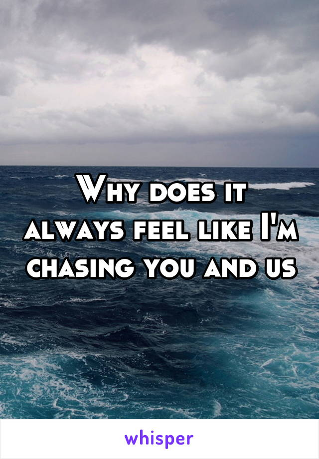 Why does it always feel like I'm chasing you and us