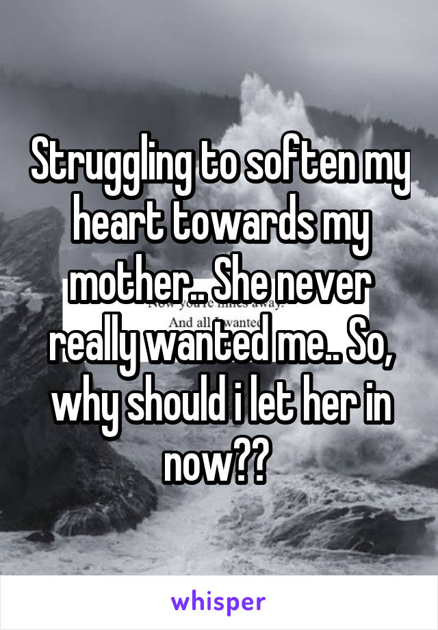 Struggling to soften my heart towards my mother.. She never really wanted me.. So, why should i let her in now??