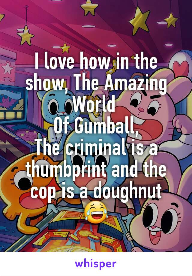 I love how in the show, The Amazing World  Of Gumball, The criminal is a thumbprint and the cop is a doughnut 😂
