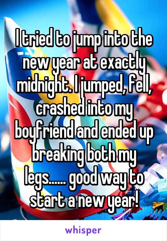 I tried to jump into the new year at exactly midnight. I jumped, fell, crashed into my boyfriend and ended up breaking both my legs...... good way to start a new year!