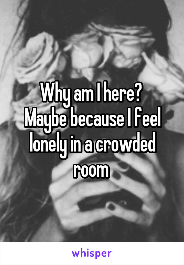Why am I here?  Maybe because I feel lonely in a crowded room