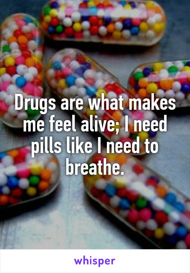 Drugs are what makes me feel alive; I need pills like I need to breathe.