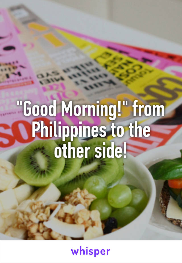 """""""Good Morning!"""" from Philippines to the other side!"""