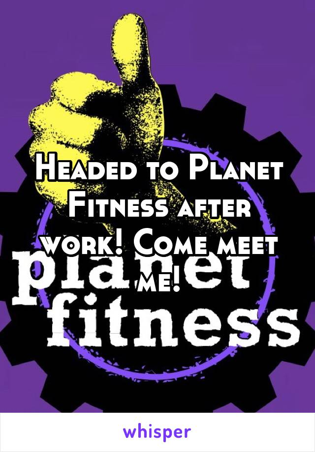 Headed to Planet Fitness after work! Come meet me!