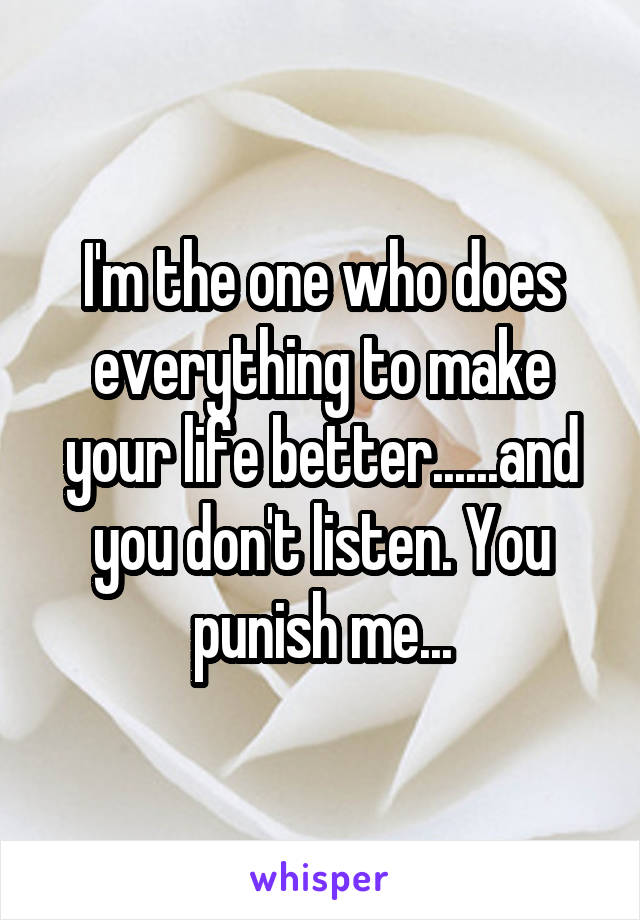 I'm the one who does everything to make your life better......and you don't listen. You punish me...