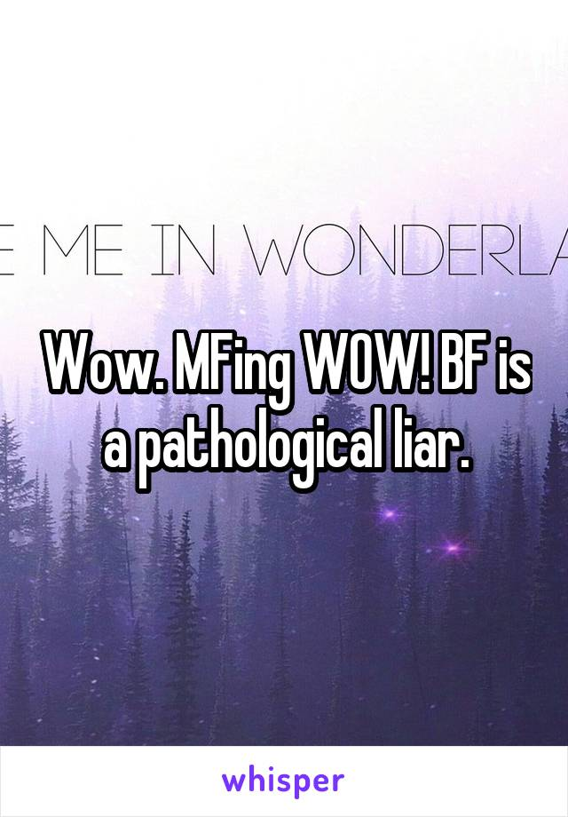 Wow. MFing WOW! BF is a pathological liar.