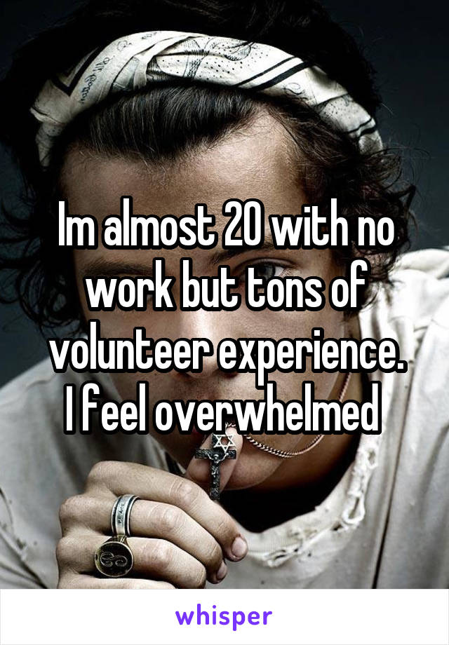 Im almost 20 with no work but tons of volunteer experience. I feel overwhelmed