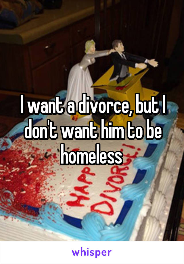 I want a divorce, but I don't want him to be homeless