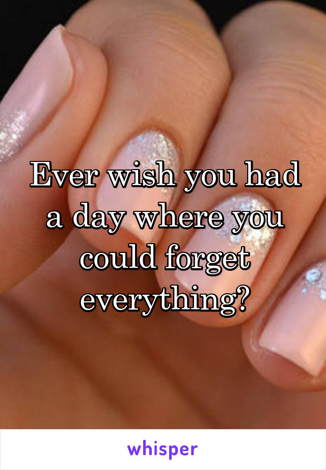 Ever wish you had a day where you could forget everything?