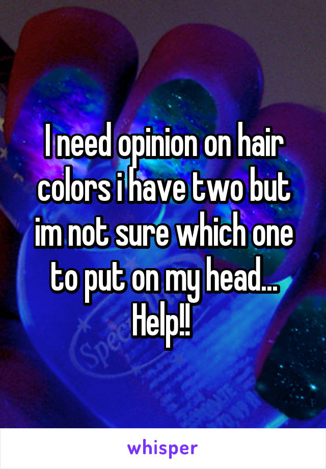 I need opinion on hair colors i have two but im not sure which one to put on my head... Help!!
