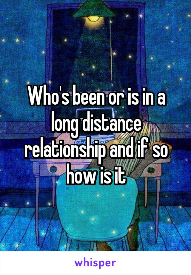 Who's been or is in a long distance relationship and if so how is it