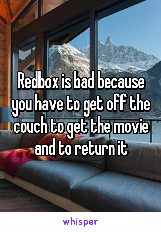Redbox is bad because you have to get off the couch to get the movie and to return it