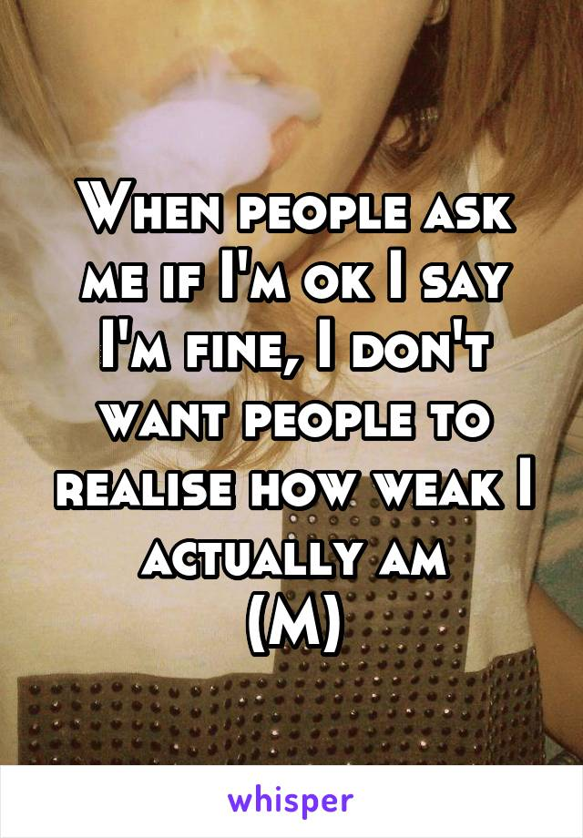 When people ask me if I'm ok I say I'm fine, I don't want people to realise how weak I actually am (M)